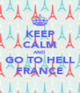 KEEP CALM AND GO TO HELL FRANCE - Personalised Poster A4 size