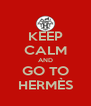 KEEP CALM AND GO TO HERMÈS - Personalised Poster A4 size