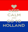 KEEP CALM AND GO TO HOLLAND - Personalised Poster A4 size
