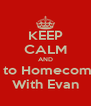 KEEP CALM AND Go to Homecoming With Evan - Personalised Poster A4 size