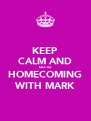 KEEP CALM AND GO TO HOMECOMING WITH MARK - Personalised Poster A4 size