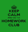KEEP CALM AND GO TO HOMEWORK CLUB - Personalised Poster A4 size
