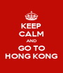KEEP CALM AND GO TO HONG KONG - Personalised Poster A4 size