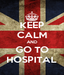 KEEP CALM AND GO TO HOSPITAL - Personalised Poster A4 size