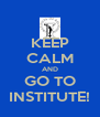 KEEP CALM AND GO TO INSTITUTE! - Personalised Poster A4 size
