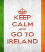 KEEP CALM AND GO TO IRELAND - Personalised Poster A4 size