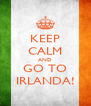 KEEP CALM AND GO TO IRLANDA! - Personalised Poster A4 size