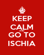KEEP CALM AND GO TO ISCHIA - Personalised Poster A4 size