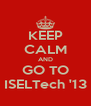 KEEP CALM AND GO TO ISELTech '13 - Personalised Poster A4 size