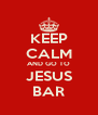 KEEP CALM AND GO TO JESUS BAR - Personalised Poster A4 size