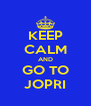 KEEP CALM AND GO TO JOPRI - Personalised Poster A4 size