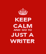 KEEP CALM AND GO TO JUST A WRITER - Personalised Poster A4 size