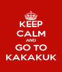 KEEP CALM AND GO TO KAKAKUK - Personalised Poster A4 size
