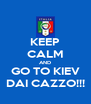 KEEP CALM AND GO TO KIEV DAI CAZZO!!! - Personalised Poster A4 size