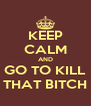 KEEP CALM AND GO TO KILL THAT BITCH - Personalised Poster A4 size
