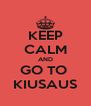 KEEP CALM AND GO TO  KIUSAUS - Personalised Poster A4 size