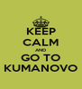 KEEP CALM AND GO TO KUMANOVO - Personalised Poster A4 size