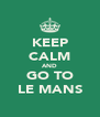 KEEP CALM AND GO TO LE MANS - Personalised Poster A4 size