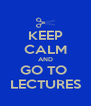KEEP CALM AND GO TO  LECTURES - Personalised Poster A4 size