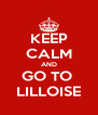 KEEP CALM AND GO TO  LILLOISE - Personalised Poster A4 size