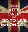 KEEP CALM AND GO TO LIVE IN LONDON - Personalised Poster A4 size