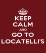 KEEP CALM AND GO TO LOCATELLI'S - Personalised Poster A4 size