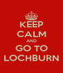 KEEP CALM AND GO TO LOCHBURN - Personalised Poster A4 size