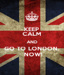 KEEP CALM AND GO TO LONDON.  NOW! - Personalised Poster A4 size