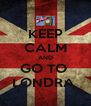 KEEP CALM AND GO TO  LONDRA  - Personalised Poster A4 size