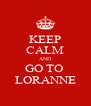 KEEP CALM AND GO TO  LORANNE - Personalised Poster A4 size