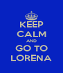 KEEP CALM AND GO TO LORENA - Personalised Poster A4 size
