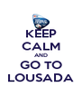 KEEP CALM AND GO TO LOUSADA - Personalised Poster A4 size