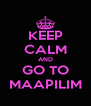 KEEP CALM AND GO TO MAAPILIM - Personalised Poster A4 size