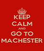 KEEP CALM AND GO TO MACHESTER - Personalised Poster A4 size