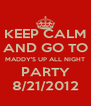 KEEP CALM AND GO TO MADDY'S UP ALL NIGHT PARTY 8/21/2012 - Personalised Poster A4 size