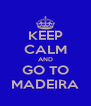 KEEP CALM AND GO TO MADEIRA - Personalised Poster A4 size