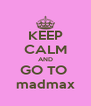 KEEP CALM AND GO TO  madmax - Personalised Poster A4 size