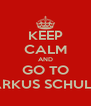KEEP CALM AND GO TO MARKUS SCHULTZ  - Personalised Poster A4 size