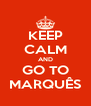 KEEP CALM AND GO TO MARQUÊS - Personalised Poster A4 size