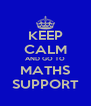 KEEP CALM AND GO TO MATHS SUPPORT - Personalised Poster A4 size