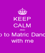 KEEP CALM AND go to Matric Dance with me - Personalised Poster A4 size