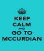 KEEP CALM AND GO TO MCCURDIAN - Personalised Poster A4 size