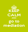 KEEP CALM AND go to mediation - Personalised Poster A4 size
