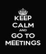 KEEP CALM AND GO TO MEETINGS - Personalised Poster A4 size