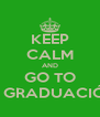 KEEP CALM AND GO TO MI GRADUACIÓN - Personalised Poster A4 size