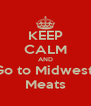 KEEP CALM AND Go to Midwest   Meats  - Personalised Poster A4 size