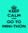 KEEP CALM AND GO TO MINI-THON - Personalised Poster A4 size