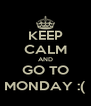 KEEP CALM AND GO TO MONDAY :( - Personalised Poster A4 size