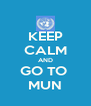 KEEP CALM AND GO TO  MUN - Personalised Poster A4 size