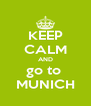 KEEP CALM AND go to  MUNICH - Personalised Poster A4 size